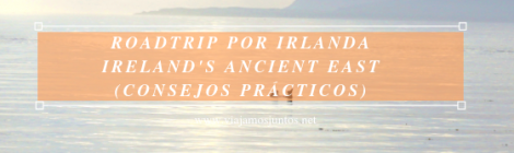 Roadtrip por Ireland's Ancient East. Consejos prácticos. #IrlandaJuntos