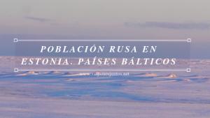 Población rusa en Estonia. Países Bálticos