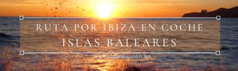 Ruta por Ibiza en coche. Islas Baleares.